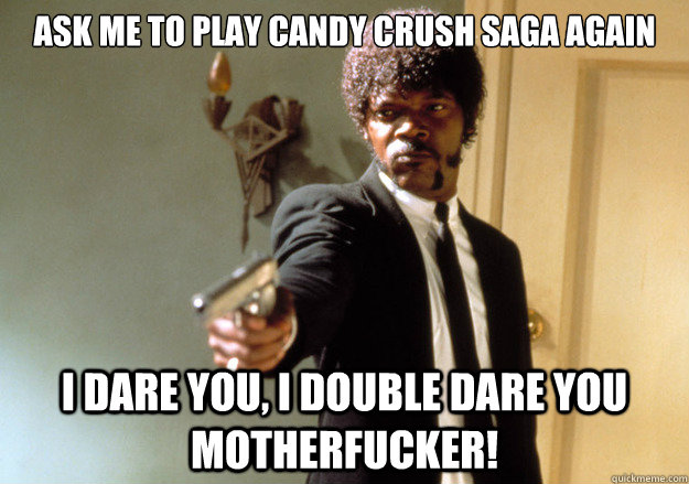 Ask Me To Play Candy Crush Saga Again Funny Meme Picture funny candy meme candy crush saga ain't nobody time for dat picture,Candy Meme