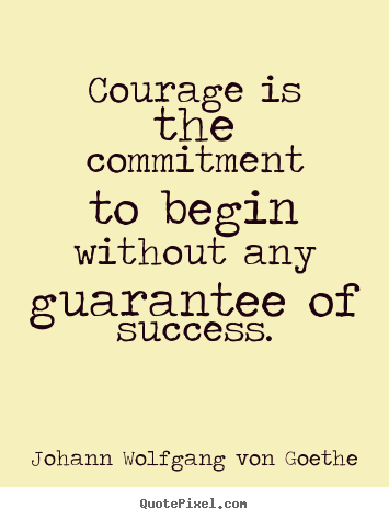 Quotes Courage Interesting Courage Is The Commitment To Begin Without Any Guarantee Of Success.