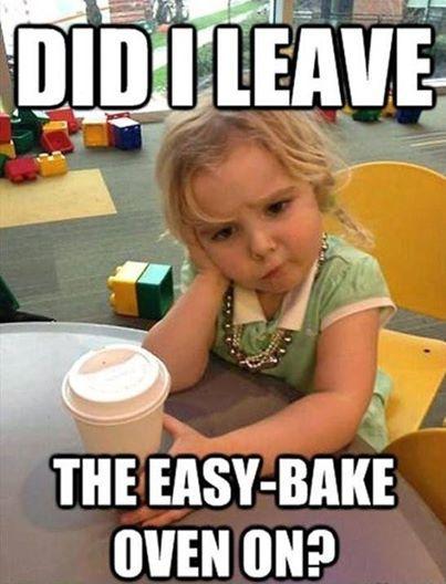 Did I Leave The Easy-Bake Oven On Funny Children Meme Image