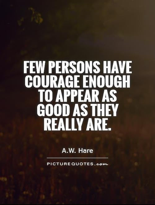 Few Persons Have Courage Enough To Appear As Good As They Really Are