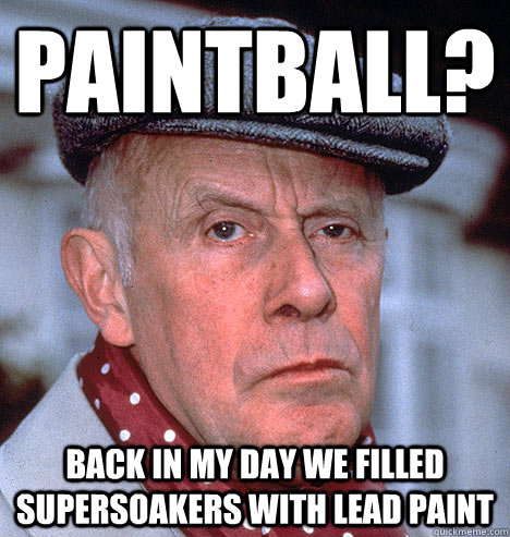Funny Paintball Meme Back In My Day We Filled Supersoakers With Lead Paint Picture