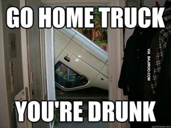 Funny Truck Meme Go Home Truck You Are Drunk Image