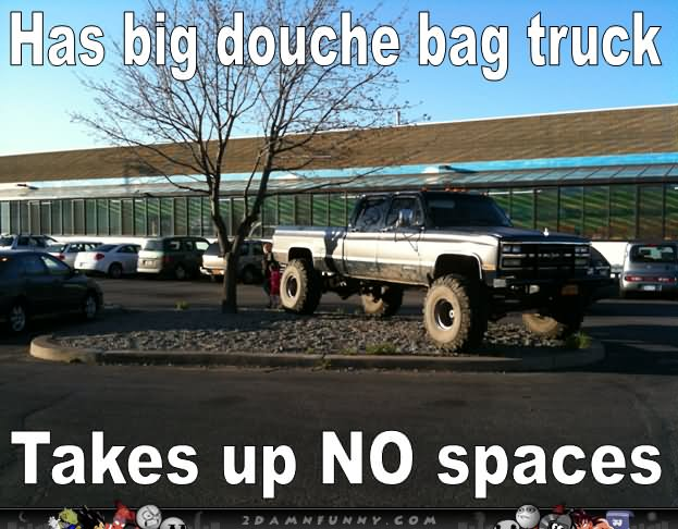 Has Big Douche Bag Truck Funny Meme Image