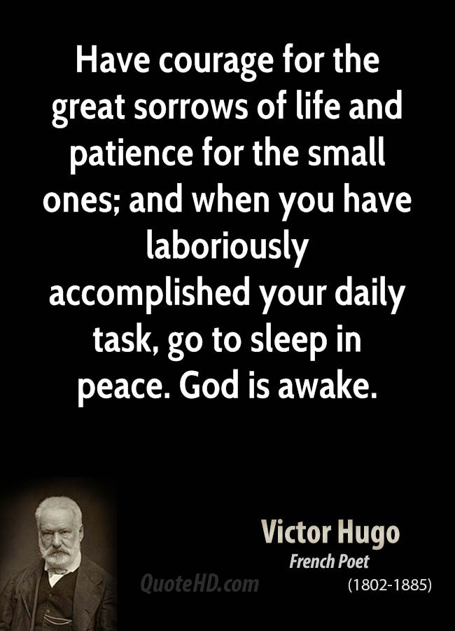 Have courage for the great sorrows of life and patience for the ...