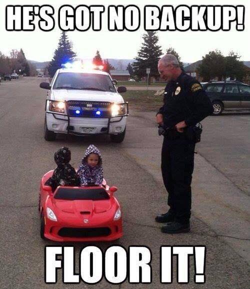 Got No Backup Floor It Funny Cop Meme Image