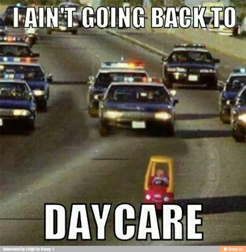 I Aint Going Back To Day Care Funny Cop Meme Photo 40 very funny cops meme pictures and photos