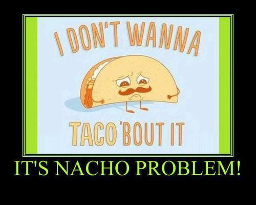 Its Nacho Problem Funny Food Meme Picture 33 most funniest food meme images and pictures,Funny Food Memes