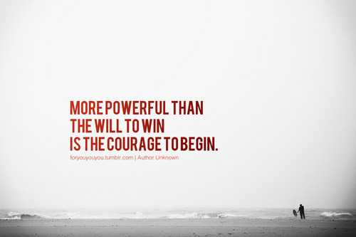 More-powerful-than-the-will-to-win-is-the-courage-to-begin.jpg