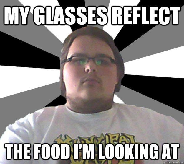 My Glasses Reflect The Food I Am Looking At Funny Glasses Meme Image
