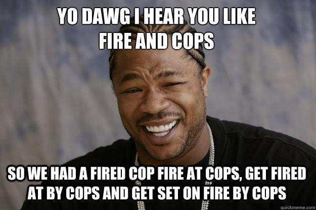Yo-Dawg-I-Hear-You-Like-Fire-And-Cops-Funny-Meme-Image.jpg