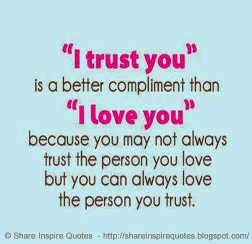 I TRUST YOU is a better compliment than I LOVE YOU because