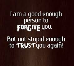 Im A Good Enough Person To Forgive You But Not Stupid Enough To