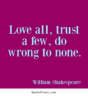 Love all, trust a few, do wrong to none – William Shakespeare