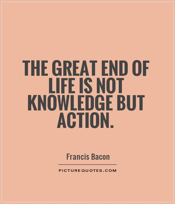 The Great End Of Life Is Not Knowledge But Action