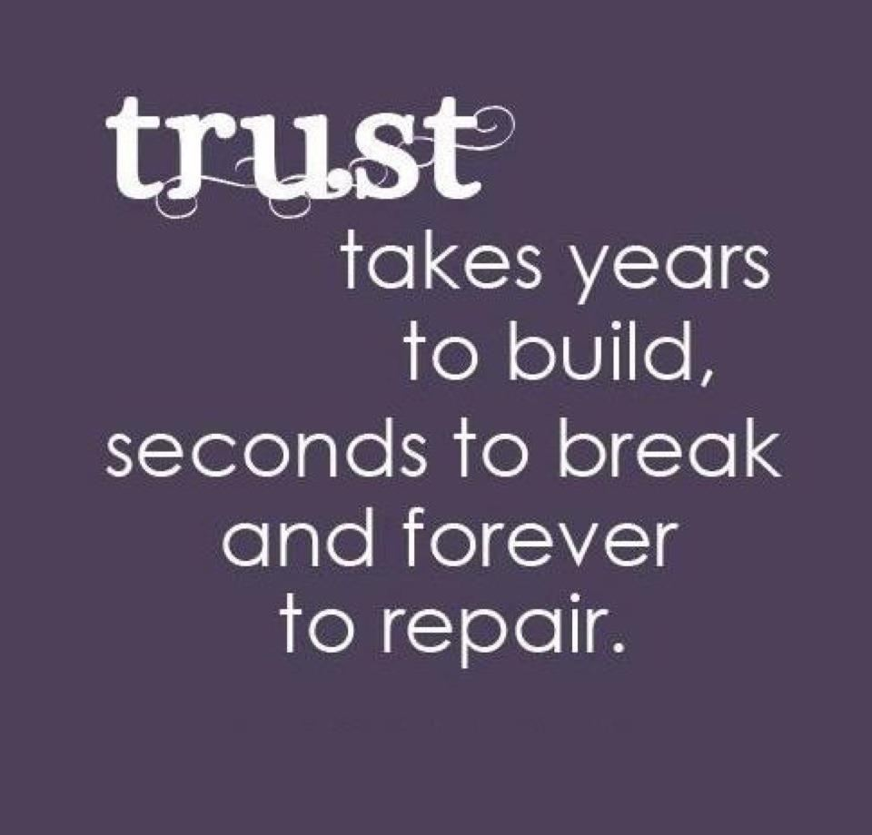I've learned that it takes years to build up trust, and it only takes suspicion, not proof, to ...