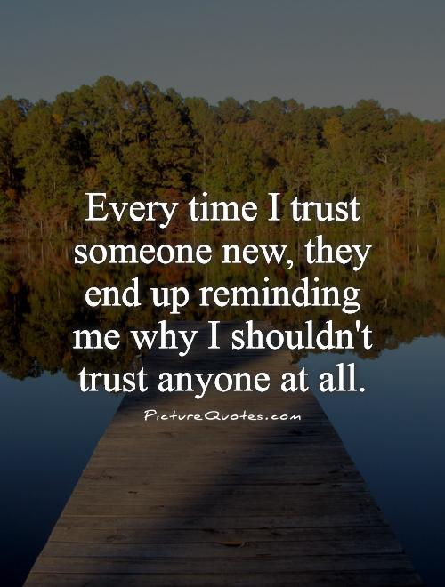 Every Time I Trust Someone New They End Up Reminding Me Why I