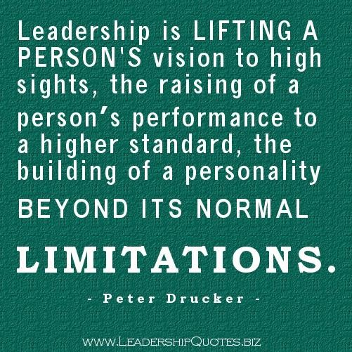 Leadership is lifting a person's vision to high sights the raising of a person's performance to a higher standard, the building of personality beyond its normal limitations - Peter Drucker