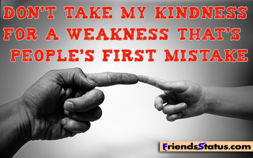 Dont Take My Kindness As A Sign Of Weakness Thats Peoples First