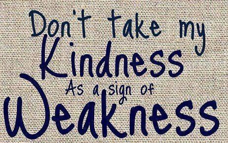 Dont Take My Kindness As A Sign Of Weakness
