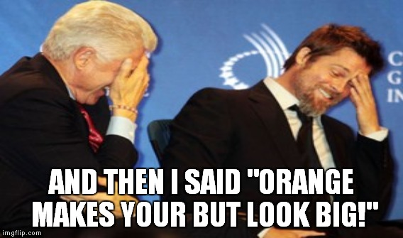 Funny Bill Clinton Meme And Then I Said Orange Makes Your But Look Big Picture funny bill clinton meme and then i said orange makes your but look