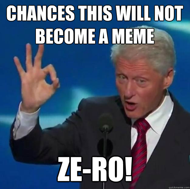 Funny Bill Clinton Meme Chances This Will Not Become A Meme Image