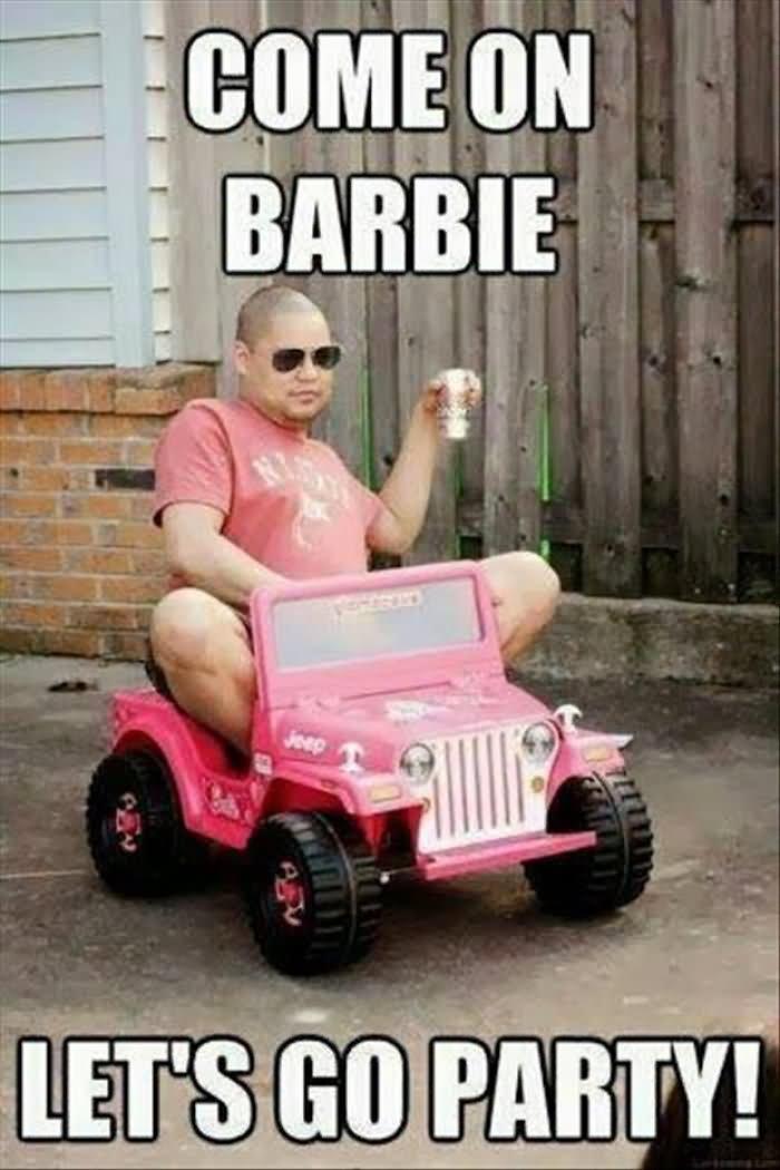 Funny Party Meme Come Barbie Lets Go Picture