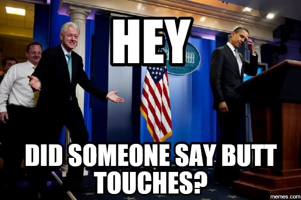 Hey Did Someone Say Butt Touches Funny Bill Clinton Meme Photo
