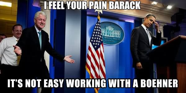 I Feel Your Pain Barack It's Not Easy Working With A Boehner Funny Bill Clinton Meme Image