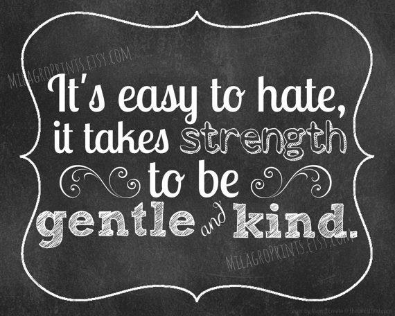 It S Easy To Hate It Takes Strength To Be Gentle And Kind