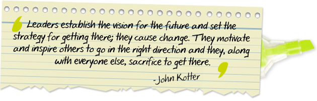 Leaders establish the vision for the future and set the strategy for getting there; they cause change. They motivate and inspire others to go in the right direction, and they, along with everyone else, sacrifice to get there.