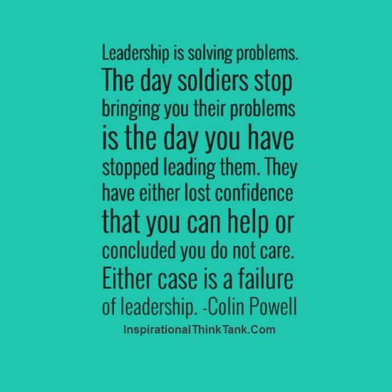 The day the soldiers stop bringing you their problems is the day you stopped leading them. They have either lost confidence that you can help them or concluded that you do not care. Either case is a failure of leadership.
