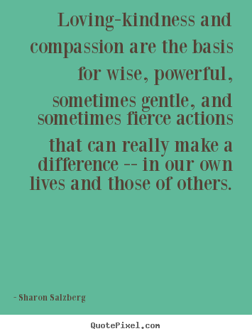 Loving Kindness And Compassion Are The Basis For Wise, Powerful, Sometimes  Gentle, And Sometimes Fierce Actions That Can Really Make A Difference U2014 In  Our ...