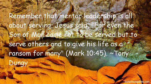 "Remember that mentor leadership is all about serving. Jesus said, ""For even the Son of Man came not to be served but to serve others and to give his life as a ransom for many."