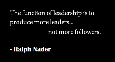 The function of leadership is to produce more leaders not more ...