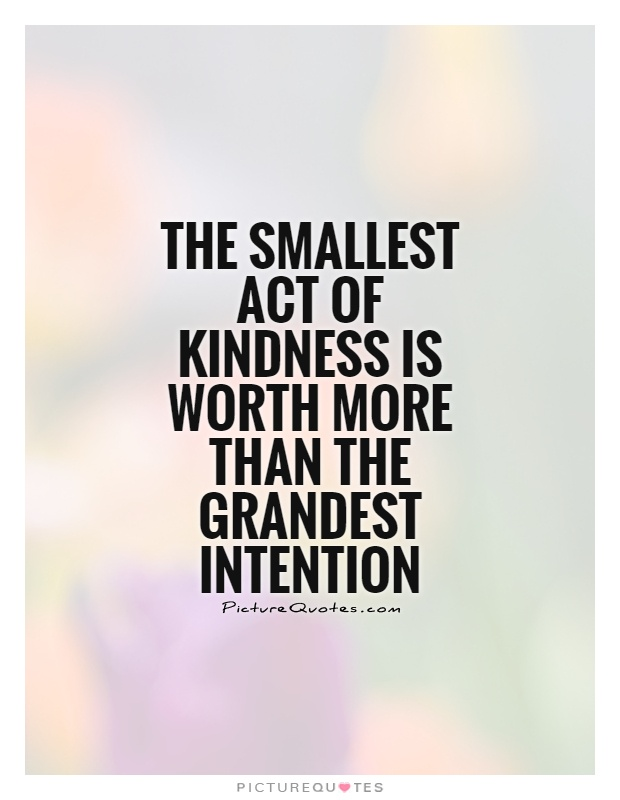 Act Of Kindness Quotes Custom The Smallest Act Of Kindness Is Worth More Than The Grandest