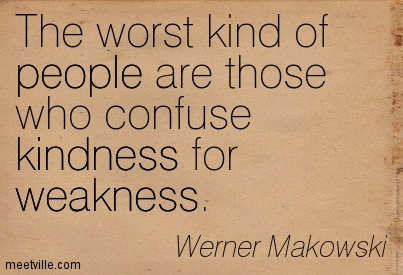 The Worst Kind Of People Are Those Who Confuse Kindness For Weakness