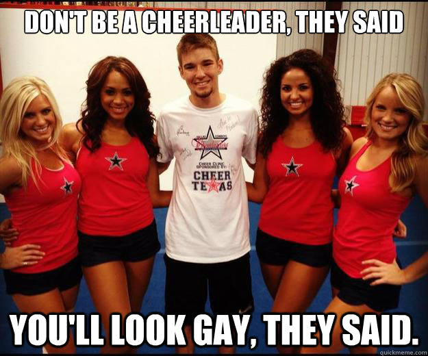 Funny Cheerleading Meme Don't Be Cheerleader They Said You Will Look Gay They Said Image