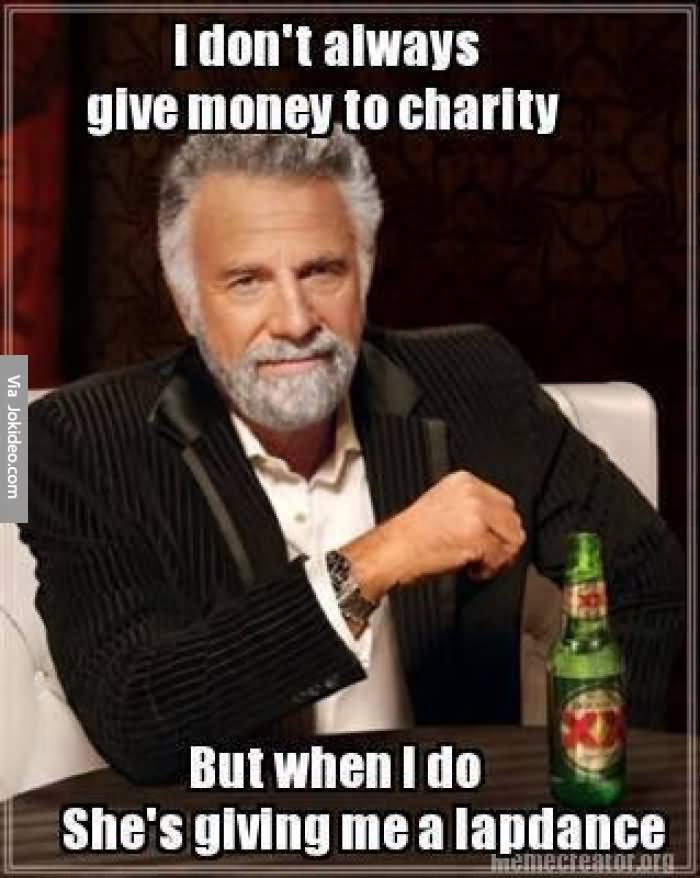 I Don't Always Give Money To Charity But When I Do She's Giving Me A Lapdance Funny Money Meme Image
