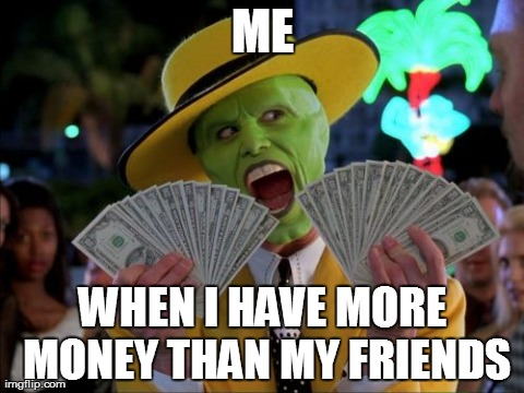 Me When I Have More Money Than My Friends Funny Money Meme Image
