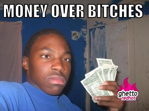 Money Over Bitches Funny Money Meme Image