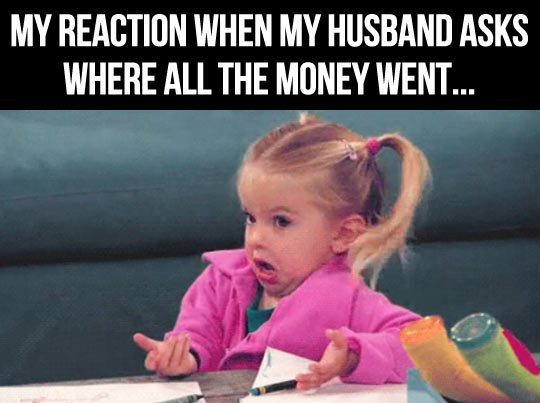My Reaction When My Husband Asks Where All The Money Went Funny Money Meme Picture