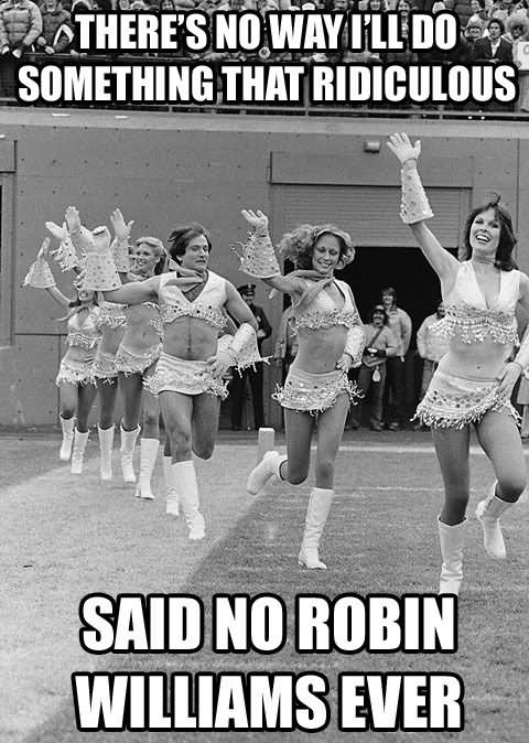 There's No Way I Will Do Something Ridiculous Said No Robin Williams Ever Funny Cheerleading Meme Image