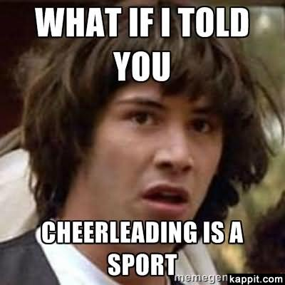 What If I Told You Cheerleading Is A Sport Funny Cheerleading Meme Image
