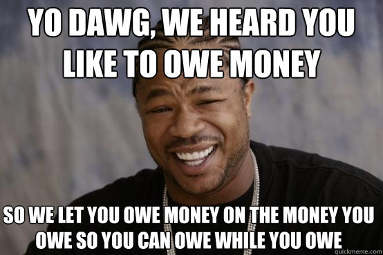 Yo Dawg We Heard You Like To Owe Money Funny Money Meme Image