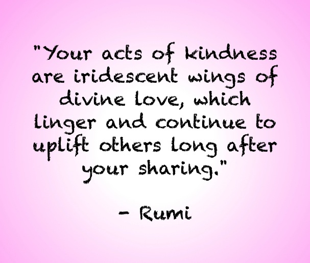 Your acts of kindness are iridescent wings of divine love, which linger and continue to uplift others long after your sharing.
