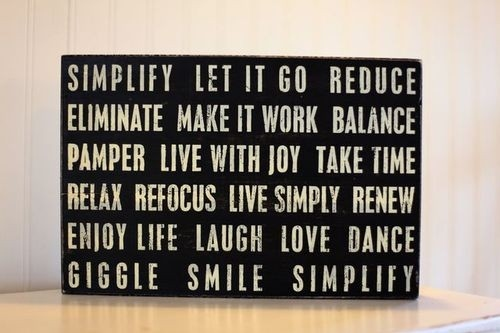 Simplify. Let It Go. Reduce. Eliminate. Make It Work. Balance. Pamper. Live  With Joy. Take Time. ...