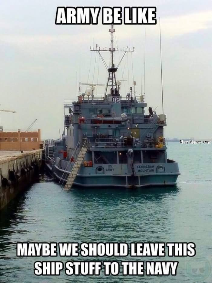 Army Be Like Maybe We Should Leave This Ship Stuff To The Navy Funny Army Meme Photo