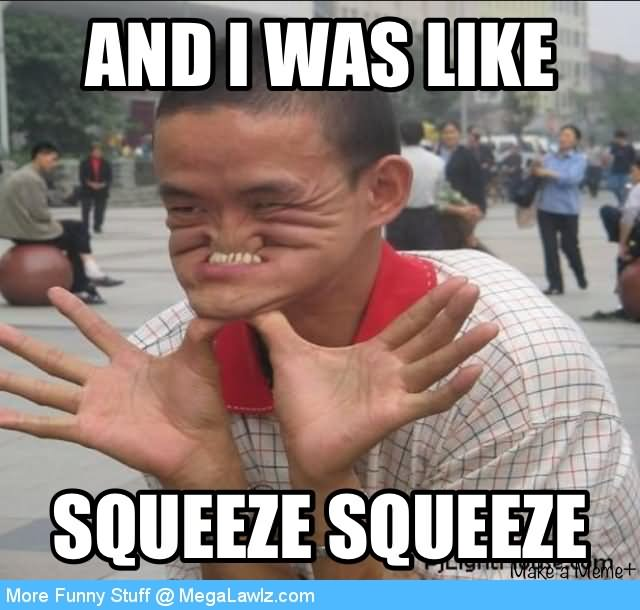 Funny Cool Meme And I Was Like Squeeze Squeeze Picture 40 most funny cool meme images and pictures that will make you