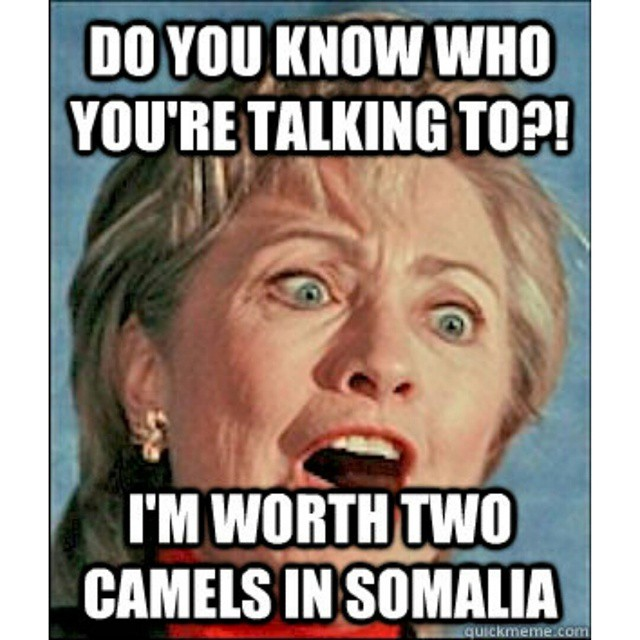 Do You Know Who You Are Talking To I Am Worth Two Camels In Somalia Funny Hillary Clinton Meme Picture