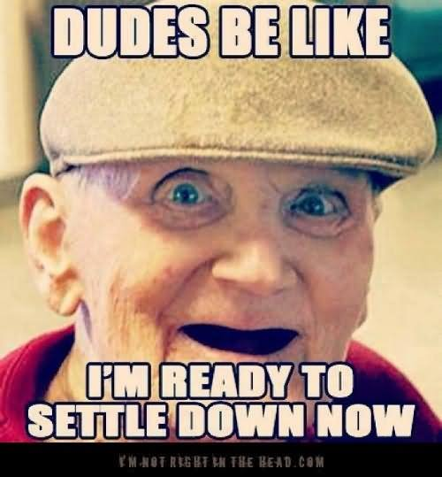 [Image: Dudes-Be-Like-I-Am-Ready-To-Settle-Down-...-Image.jpg]